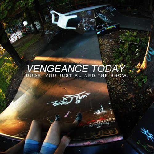 Vengeance Today - dude, you just ruined the show